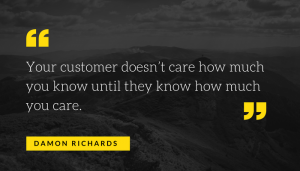 """Your customer doesn't care how much you know until they know how much you care"" by -Damon Richards."